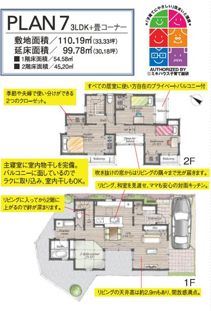 PLAN7 3LDK+畳コーナー敷地面積/110.19㎡(33.33坪)延床面積/ 99.78㎡(30.18坪) ■1階床面積/54.58㎡ ■ 2階床面積/45.20㎡ 1F 2F すべての居室に使い方自在のプライベートバルコニー付 季節や夫婦で使い分けができる2つのクローゼット。 主寝室に室内物干しを完備。 バルコニーに面しているのでラクに取り込み、室内干しもOK。 吹き抜けの窓からはリビングの隅々まで光が届きます。 リビング、和室を見渡せ、ママも安心の対面キッチン。 リビングに入ってから2階に上がるので絆が深まります。 リビングの天井高は約2.9mもあり、開放感満点。